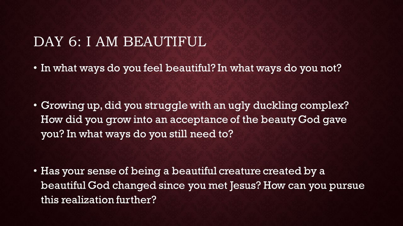 Day 6: I am beautiful In what ways do you feel beautiful In what ways do you not