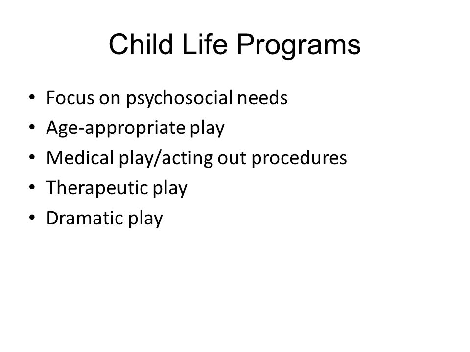 Child Life Programs Focus on psychosocial needs Age-appropriate play