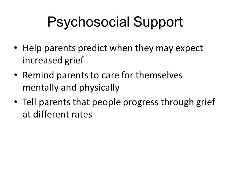 Psychosocial Support Help parents predict when they may expect increased grief. Remind parents to care for themselves mentally and physically.