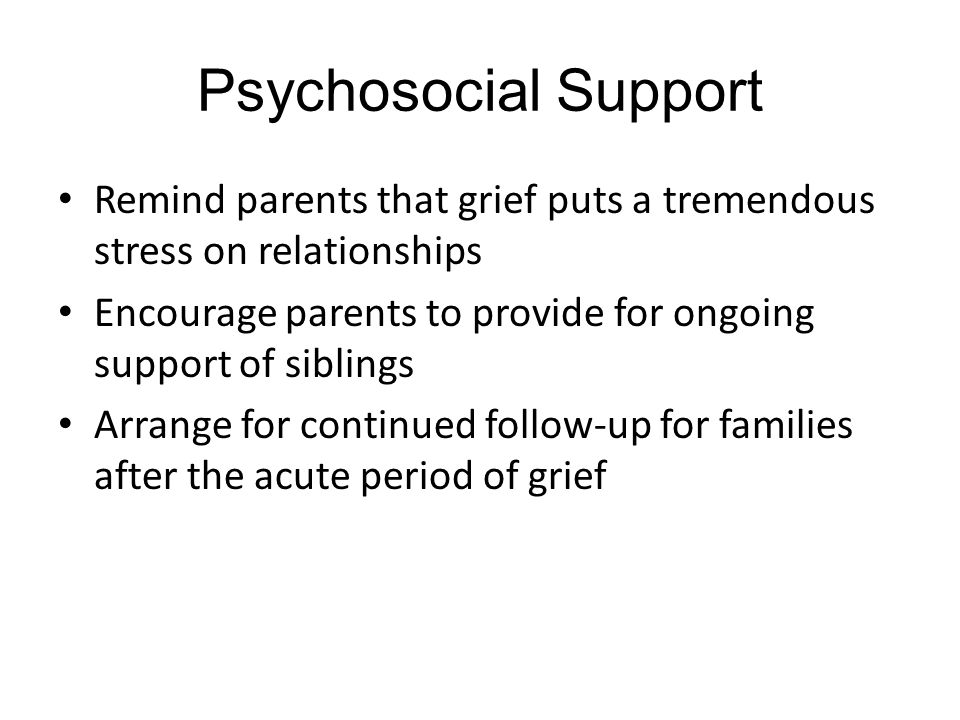 Psychosocial Support Remind parents that grief puts a tremendous stress on relationships.
