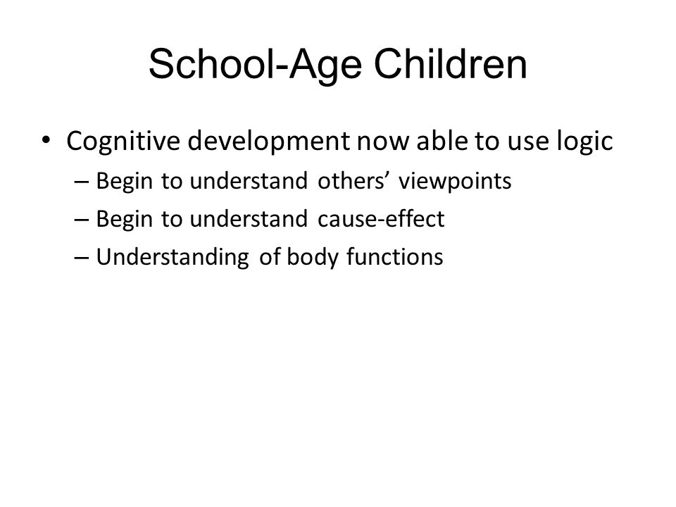 School-Age Children Cognitive development now able to use logic