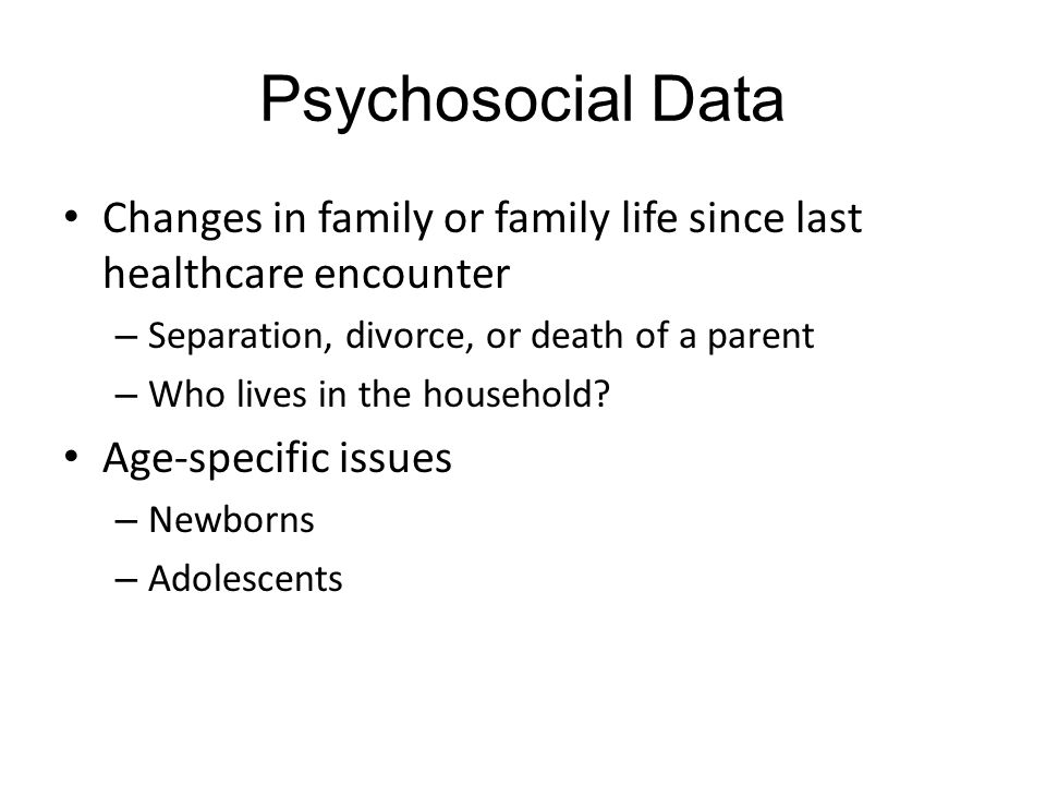 Psychosocial Data Changes in family or family life since last healthcare encounter. Separation, divorce, or death of a parent.