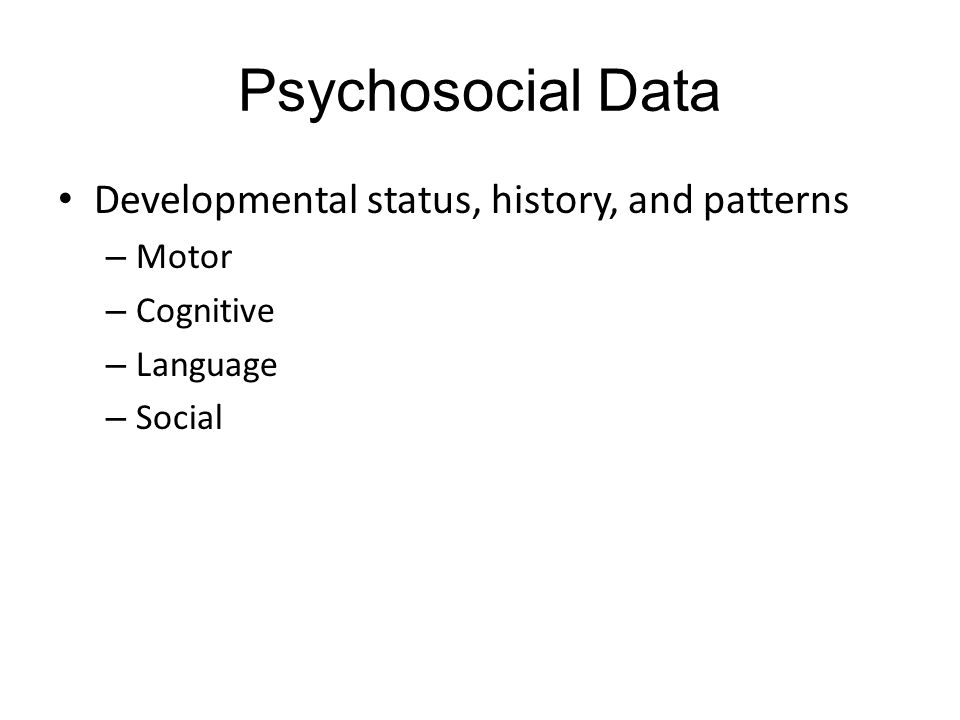Psychosocial Data Developmental status, history, and patterns Motor