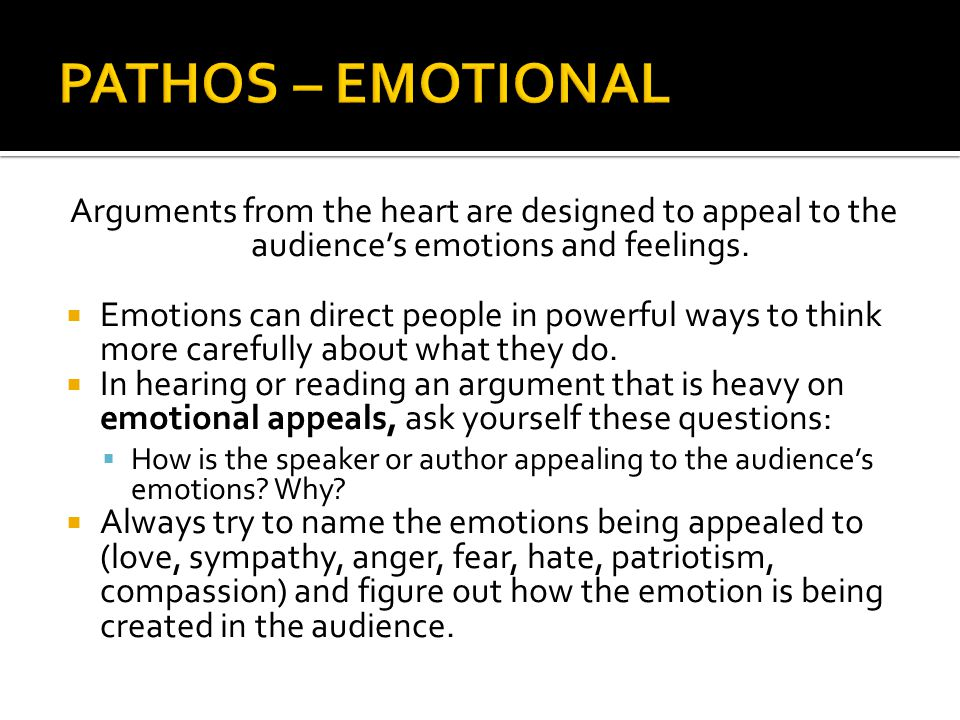PATHOS – EMOTIONAL Arguments from the heart are designed to appeal to the audience's emotions and feelings.