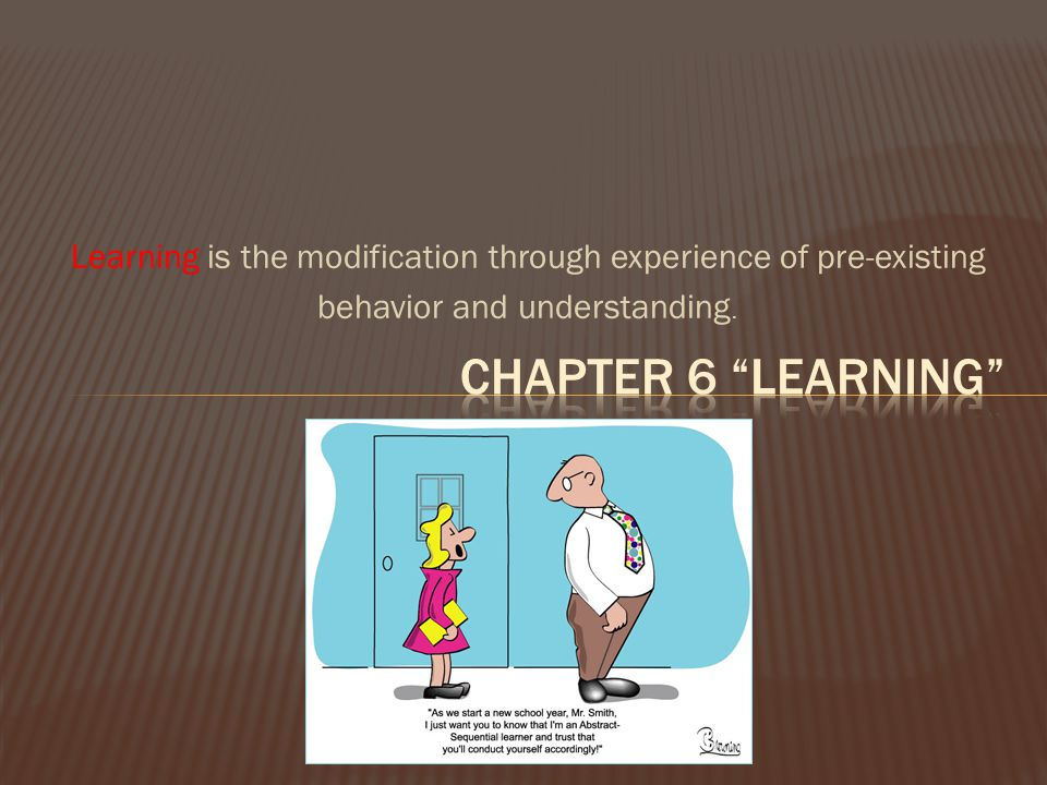 Learning is the modification through experience of pre-existing
