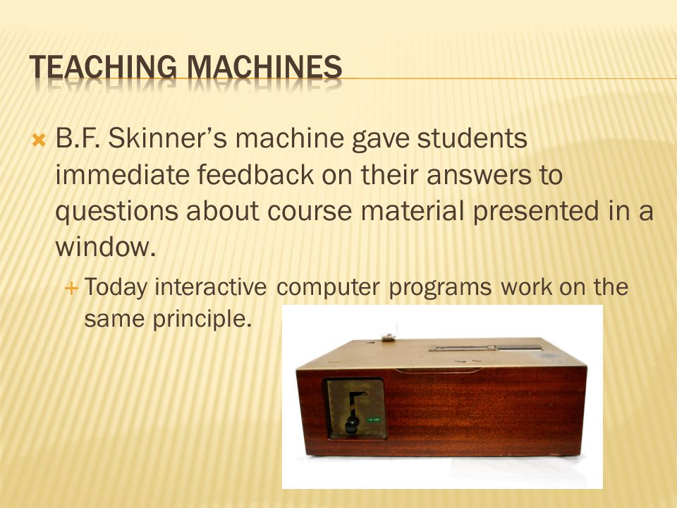 Teaching Machines B.F. Skinner's machine gave students immediate feedback on their answers to questions about course material presented in a window.