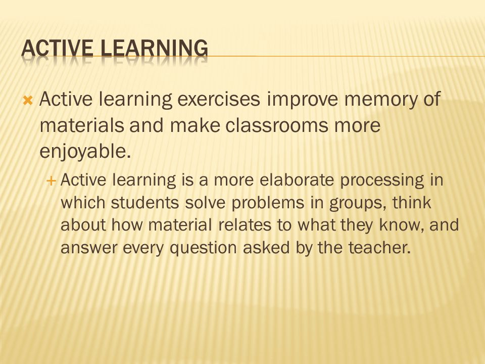 Active learning Active learning exercises improve memory of materials and make classrooms more enjoyable.