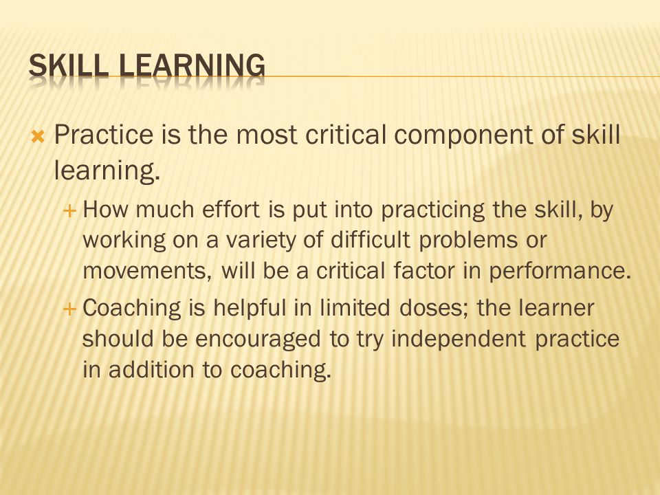 Skill learning Practice is the most critical component of skill learning.