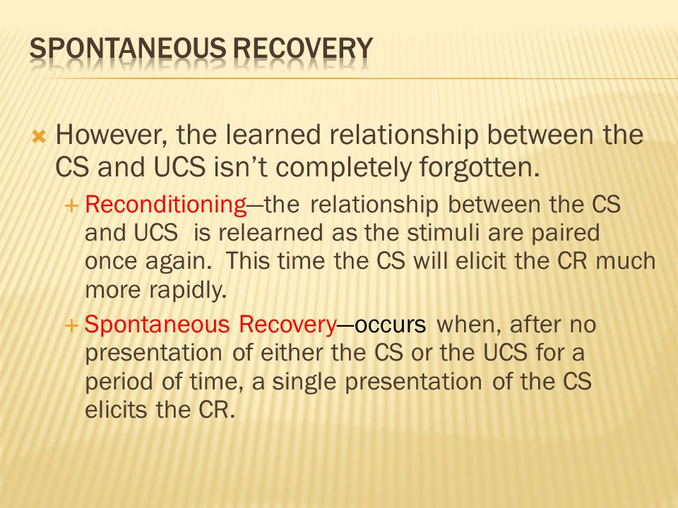 Spontaneous Recovery However, the learned relationship between the CS and UCS isn't completely forgotten.