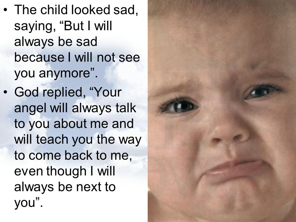The child looked sad, saying, But I will always be sad because I will not see you anymore .
