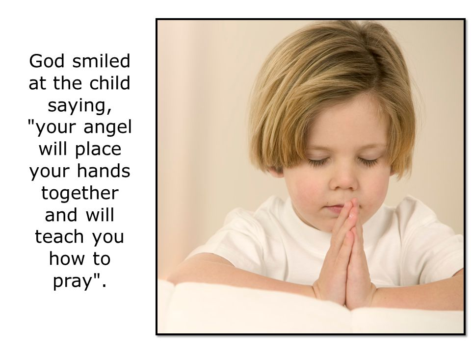 God smiled at the child saying, your angel will place your hands together and will teach you how to pray .