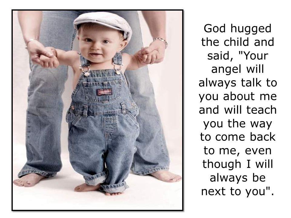 God hugged the child and said, Your angel will always talk to you about me and will teach you the way to come back to me, even though I will always be next to you .