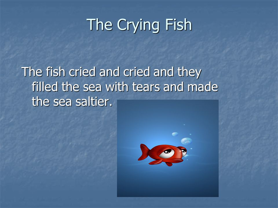 The Crying Fish The fish cried and cried and they filled the sea with tears and made the sea saltier.