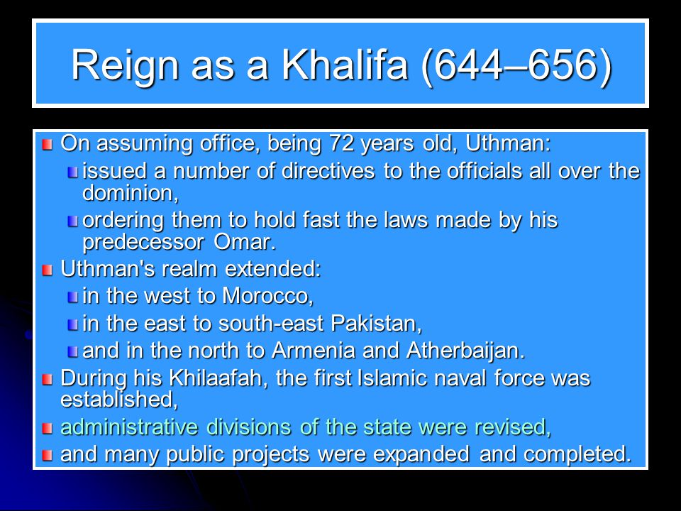 Reign as a Khalifa (644–656) On assuming office, being 72 years old, Uthman: issued a number of directives to the officials all over the dominion,