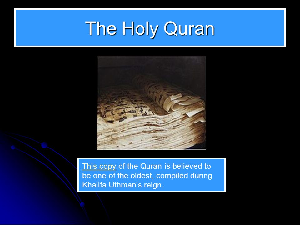 The Holy Quran This copy of the Quran is believed to be one of the oldest, compiled during Khalifa Uthman s reign.