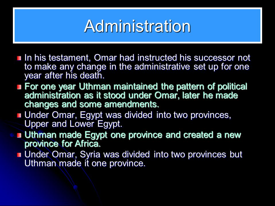 Administration In his testament, Omar had instructed his successor not to make any change in the administrative set up for one year after his death.