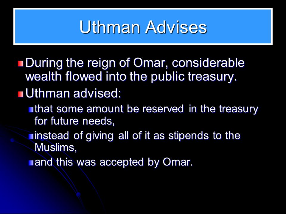 Uthman Advises During the reign of Omar, considerable wealth flowed into the public treasury. Uthman advised: