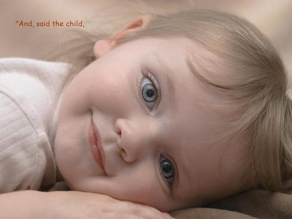 And, said the child,