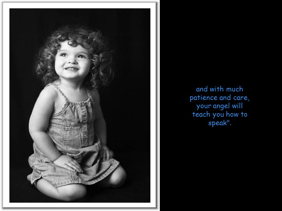 and with much patience and care, your angel will teach you how to speak .