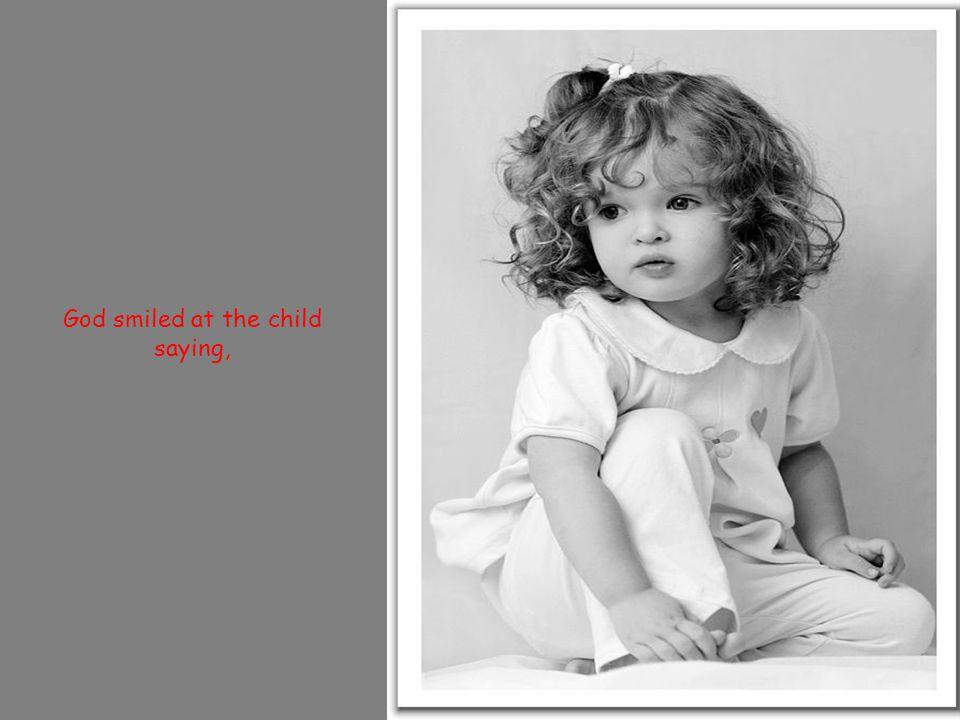 God smiled at the child saying,