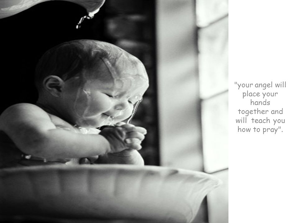 your angel will place your hands together and will teach you how to pray .