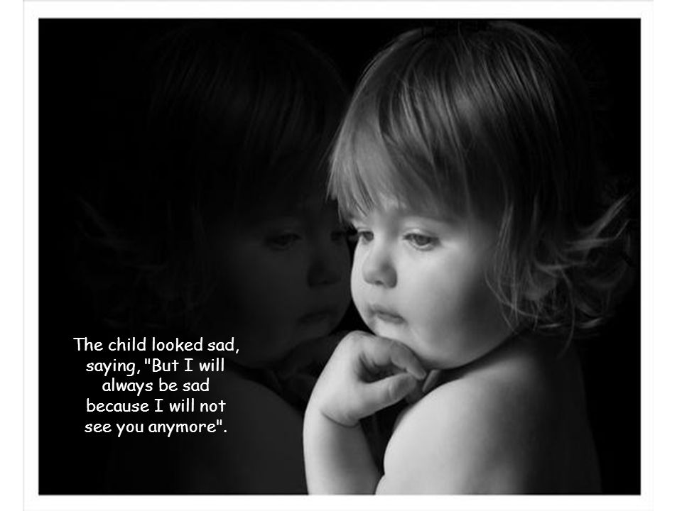 The child looked sad, saying, But I will always be sad