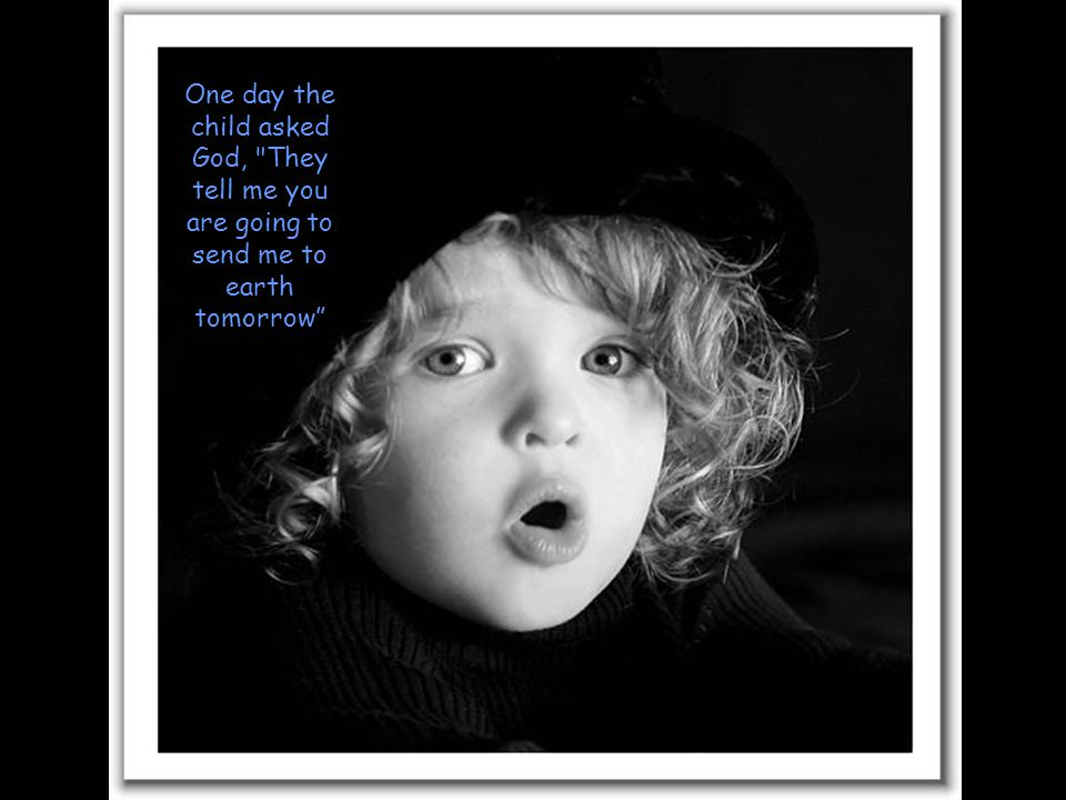 One day the child asked God, They tell me you are going to send me to earth tomorrow