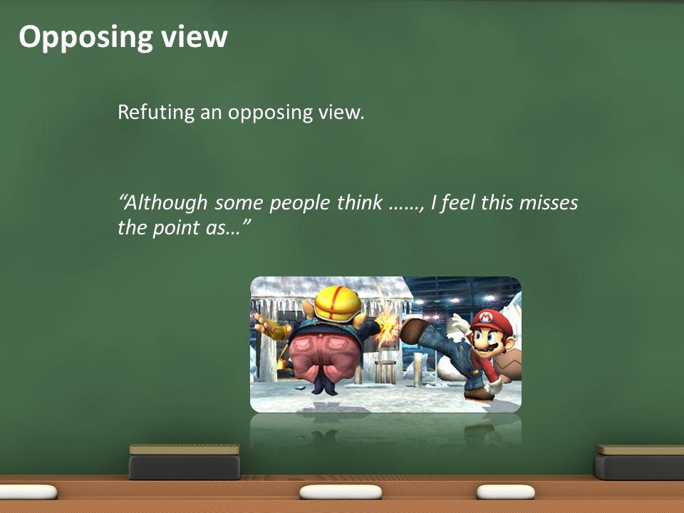 Opposing view Refuting an opposing view.