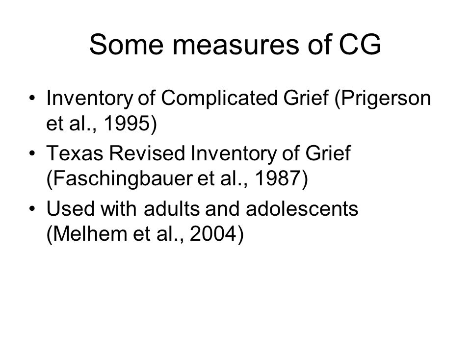 Some measures of CG Inventory of Complicated Grief (Prigerson et al., 1995) Texas Revised Inventory of Grief (Faschingbauer et al., 1987)