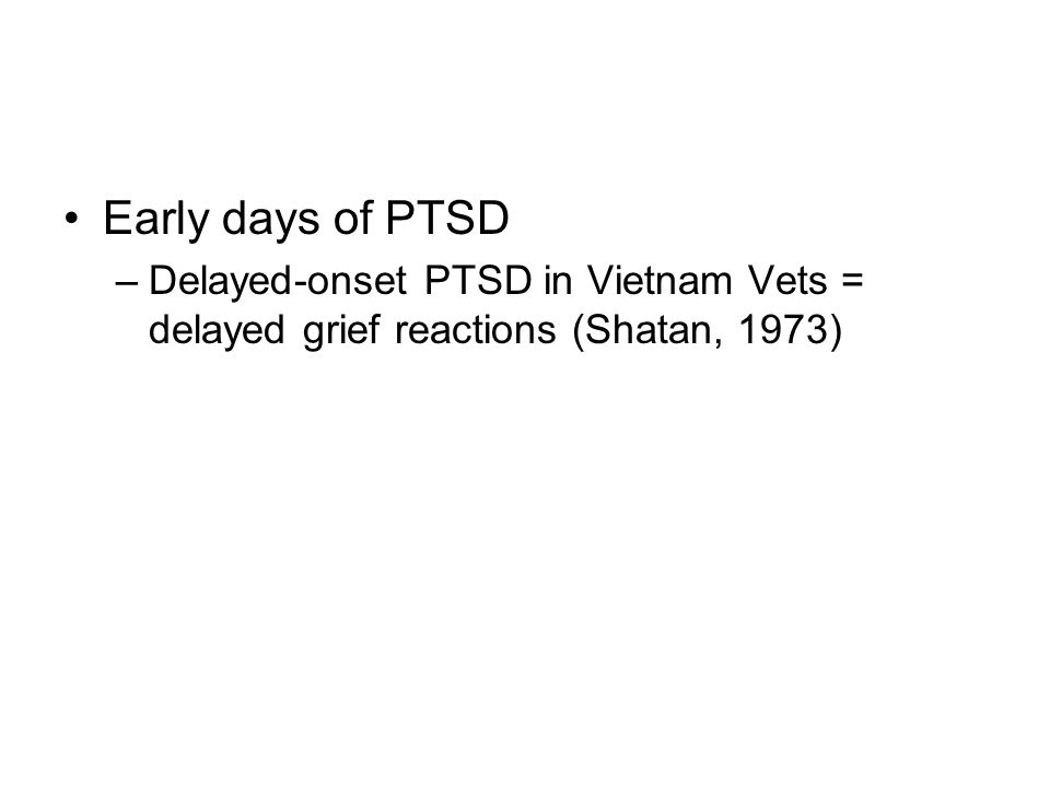 Early days of PTSD Delayed-onset PTSD in Vietnam Vets = delayed grief reactions (Shatan, 1973)