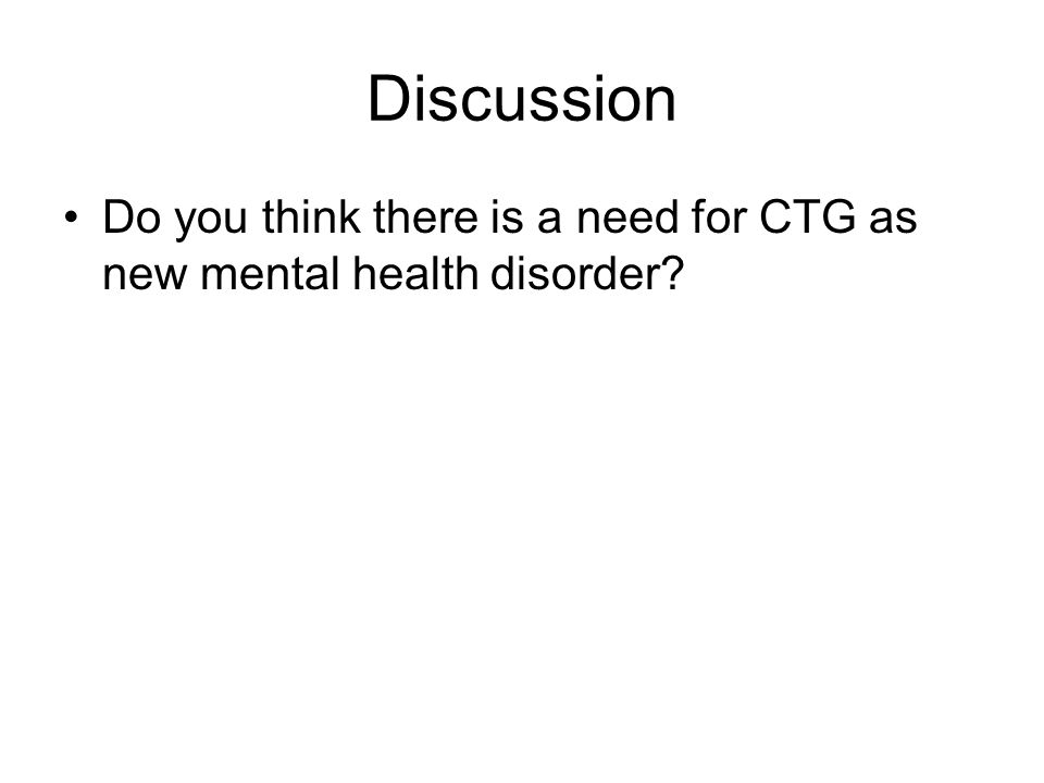 Discussion Do you think there is a need for CTG as new mental health disorder