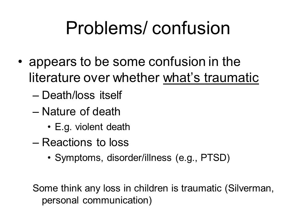 Problems/ confusion appears to be some confusion in the literature over whether what's traumatic. Death/loss itself.