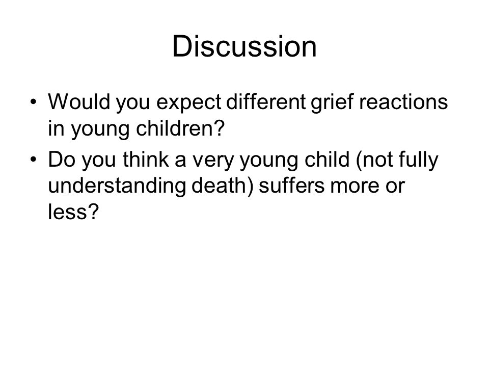 Discussion Would you expect different grief reactions in young children