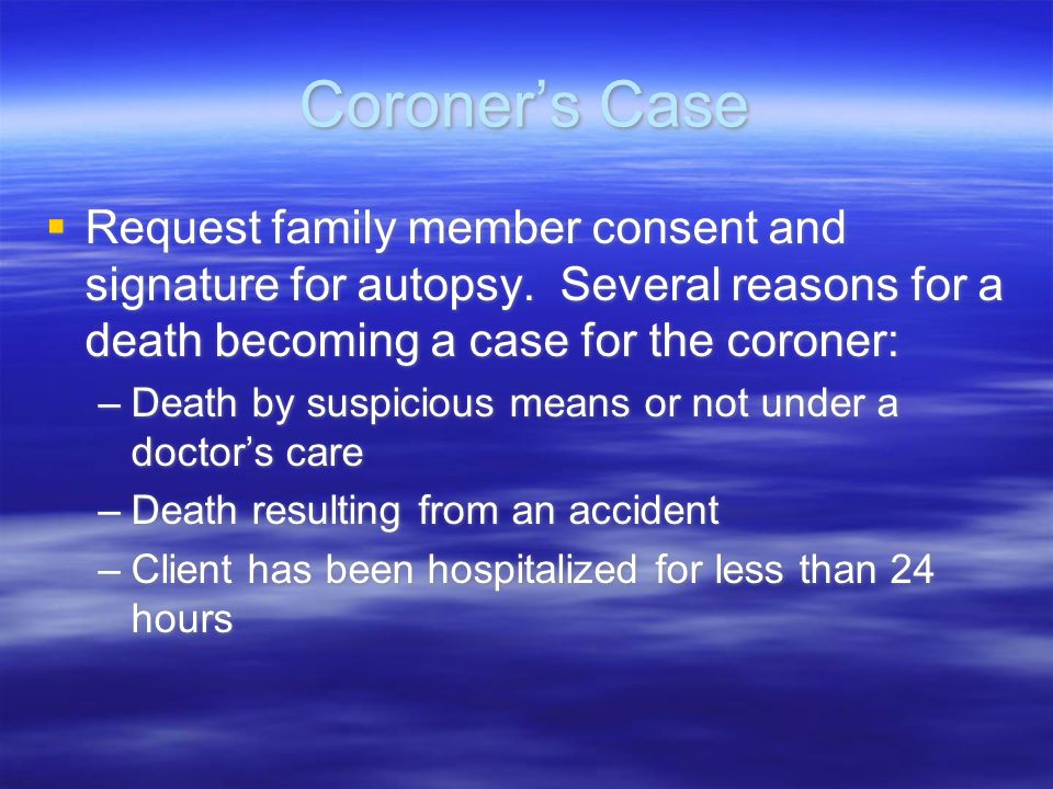Coroner's Case Request family member consent and signature for autopsy. Several reasons for a death becoming a case for the coroner: