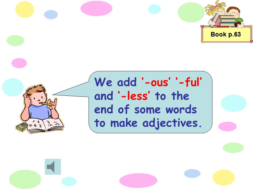 Book p.63 We add '-ous' '-ful' and '-less' to the end of some words to make adjectives.