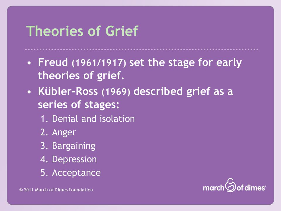 Theories of Grief Freud (1961/1917) set the stage for early theories of grief. Kübler-Ross (1969) described grief as a series of stages: