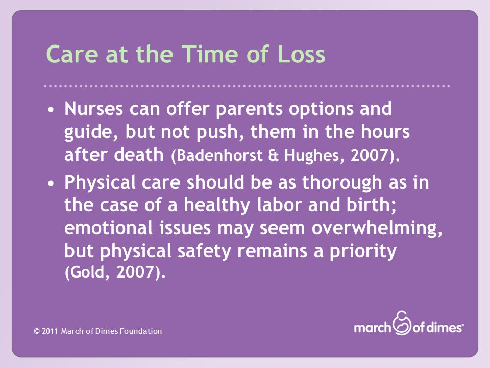 Care at the Time of Loss Nurses can offer parents options and guide, but not push, them in the hours after death (Badenhorst & Hughes, 2007).