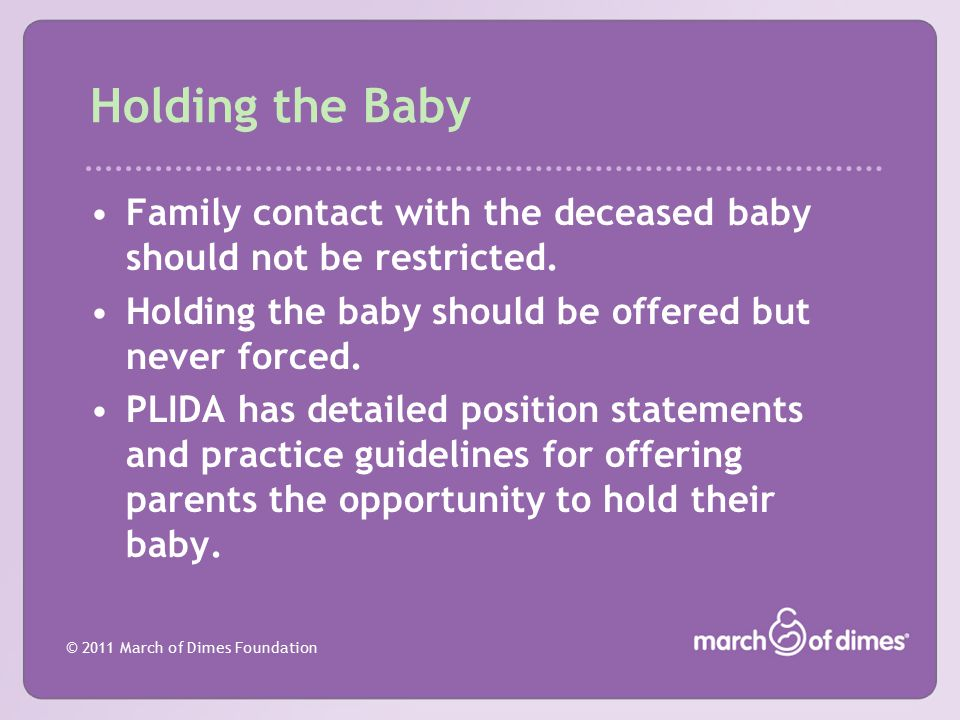 Holding the Baby Family contact with the deceased baby should not be restricted. Holding the baby should be offered but never forced.