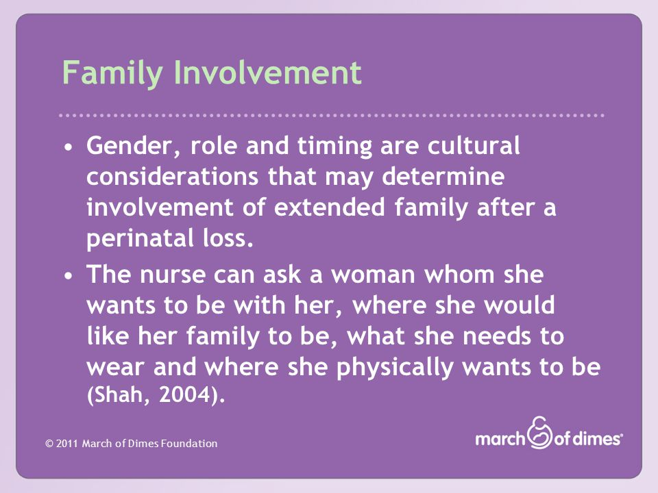 Family Involvement Gender, role and timing are cultural considerations that may determine involvement of extended family after a perinatal loss.