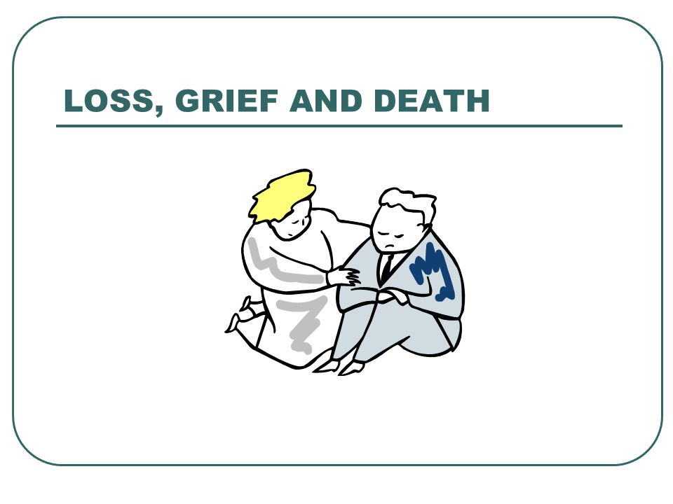 LOSS, GRIEF AND DEATH