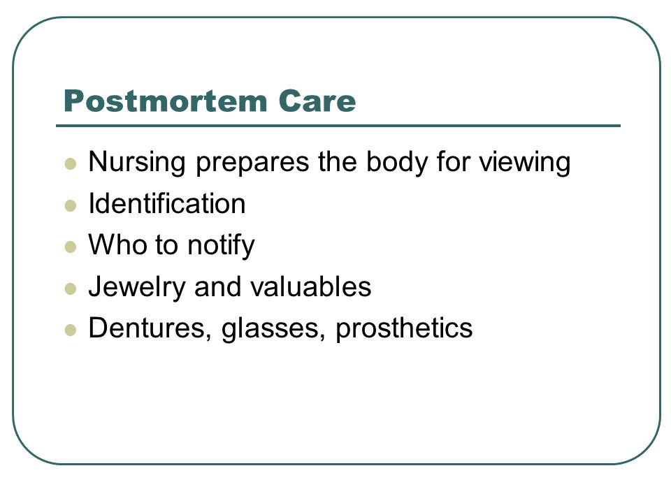 Postmortem Care Nursing prepares the body for viewing Identification