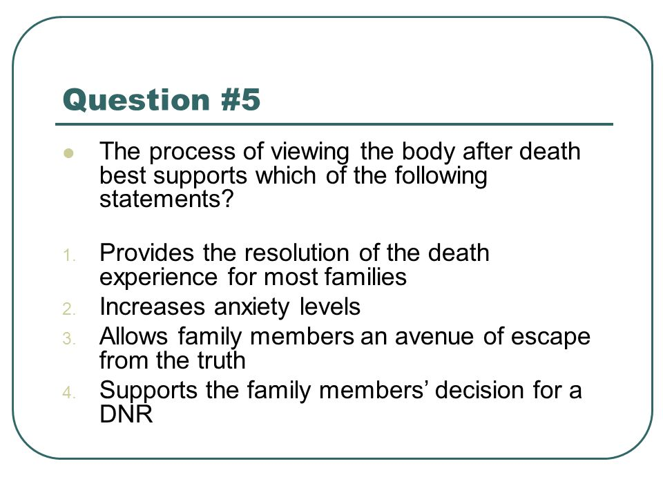 Question #5 The process of viewing the body after death best supports which of the following statements