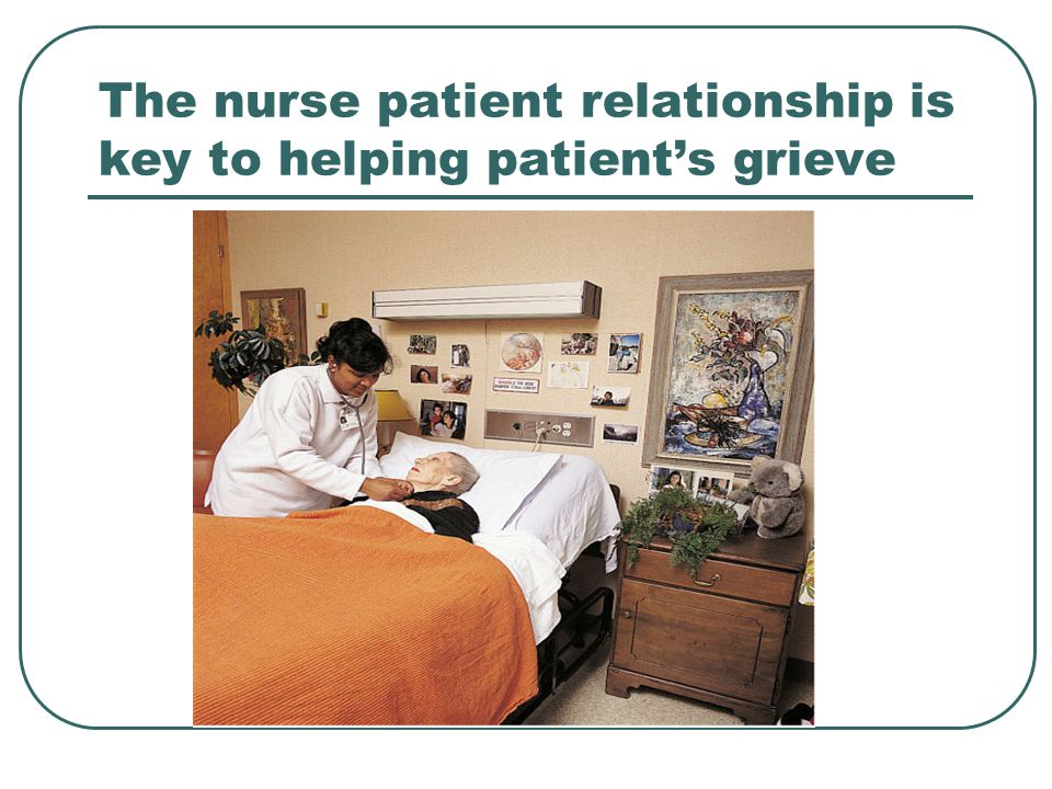 The nurse patient relationship is key to helping patient's grieve