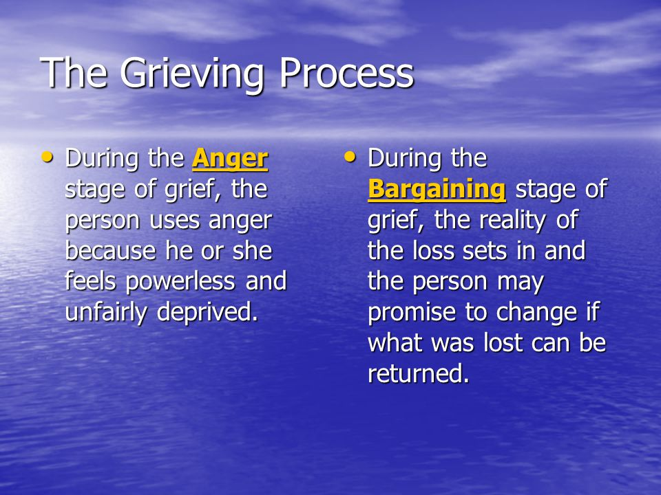 The Grieving Process During the Anger stage of grief, the person uses anger because he or she feels powerless and unfairly deprived.