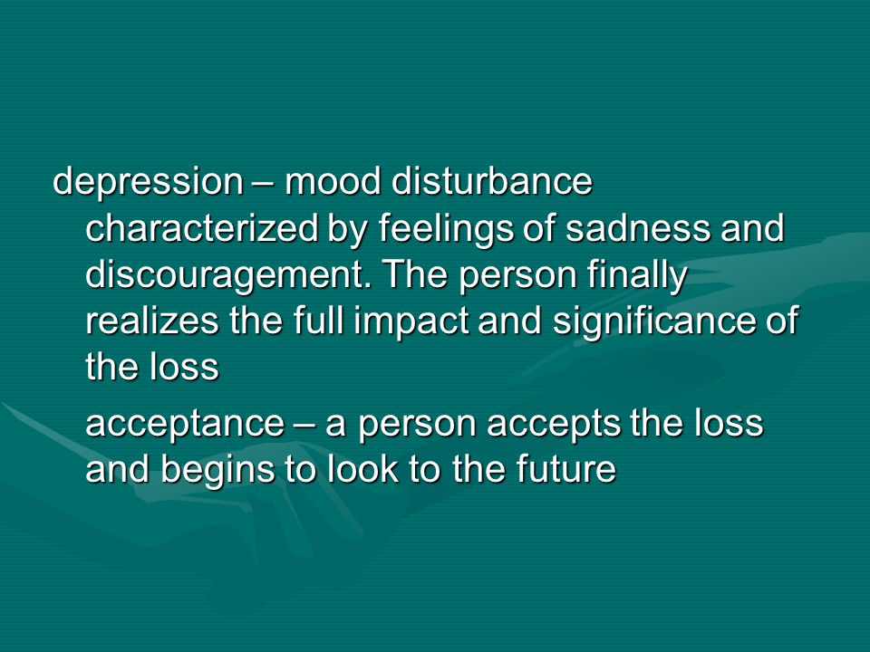 depression – mood disturbance characterized by feelings of sadness and discouragement. The person finally realizes the full impact and significance of the loss