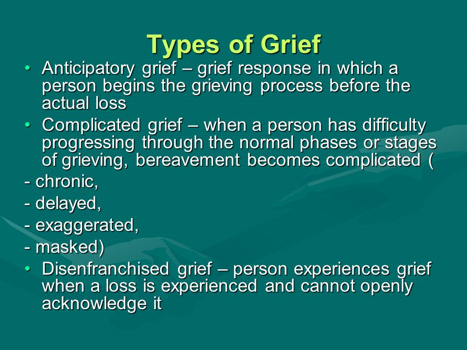 Types of Grief Anticipatory grief – grief response in which a person begins the grieving process before the actual loss.