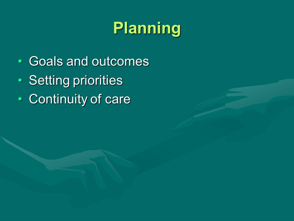 Planning Goals and outcomes Setting priorities Continuity of care