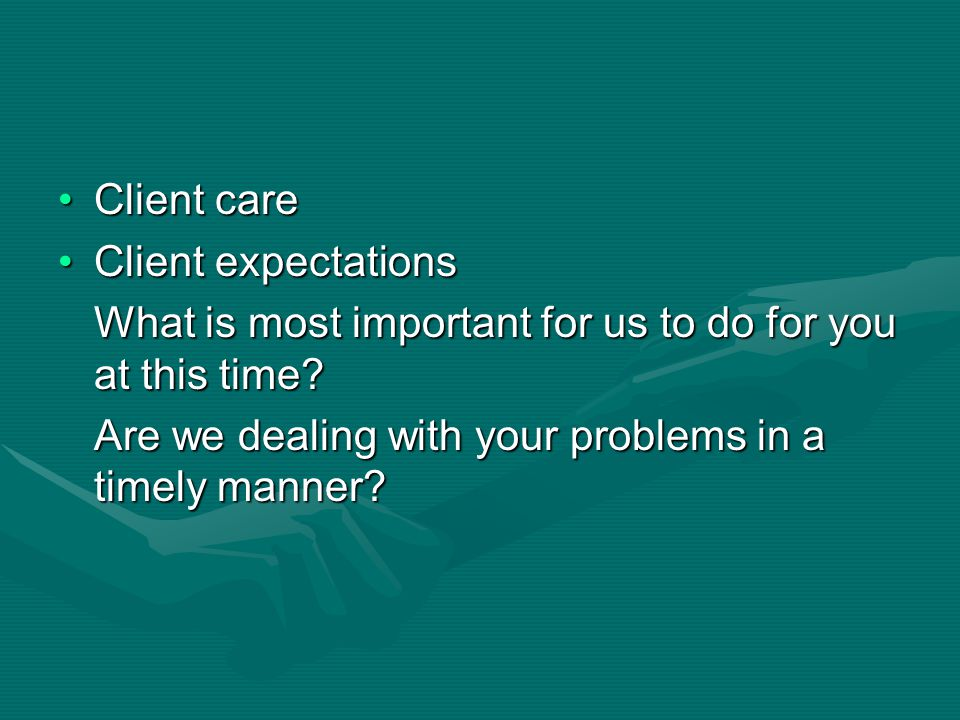 Client care Client expectations. What is most important for us to do for you at this time.