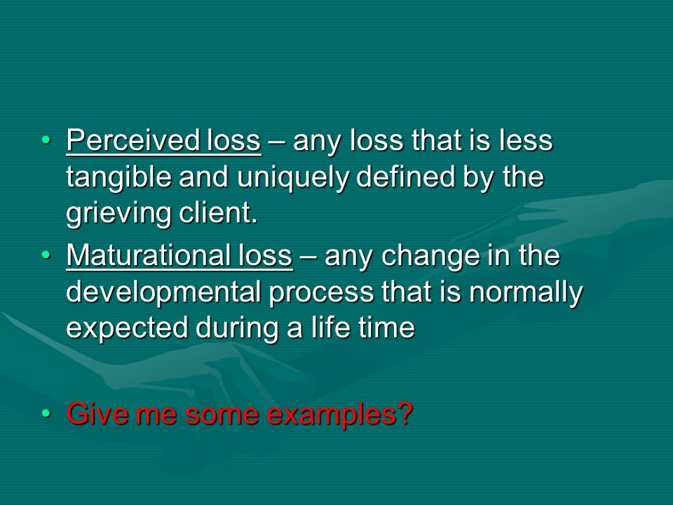 Perceived loss – any loss that is less tangible and uniquely defined by the grieving client.