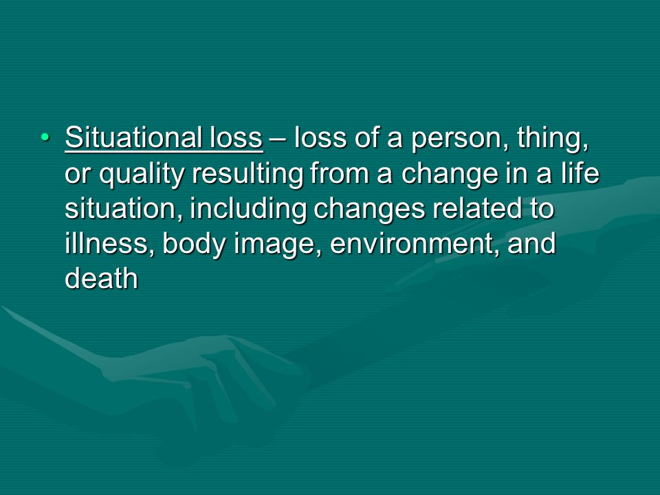 Situational loss – loss of a person, thing, or quality resulting from a change in a life situation, including changes related to illness, body image, environment, and death